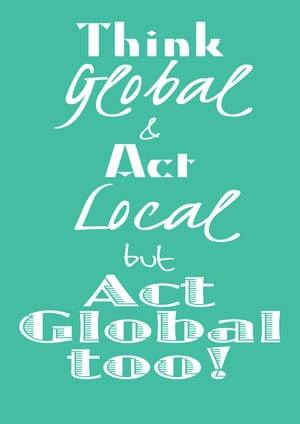 think global act local but act global too